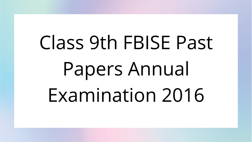 Class 9th FBISE Past Papers Annual Examination 2016