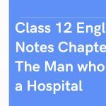 Class 12 English Notes Chapter 6 The Man who was a Hospital