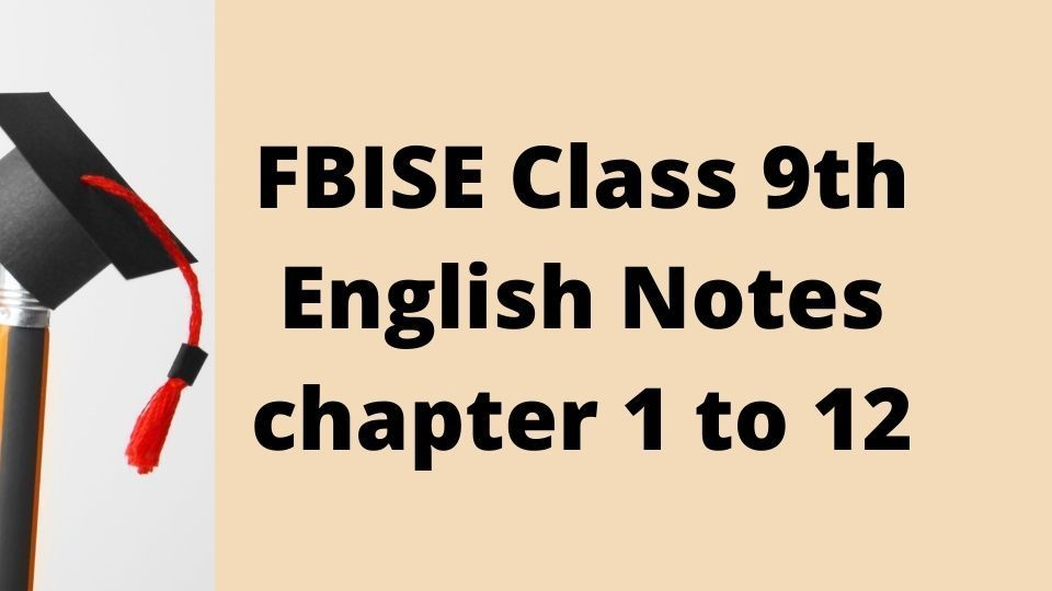 FBISE Class 9th English Notes chapter 1 to 12
