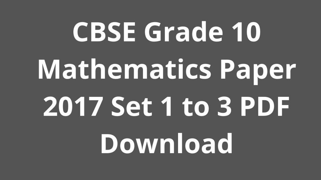 CBSE Grade 10 Mathematics Paper 2017 Set 1 to 3 PDF Download