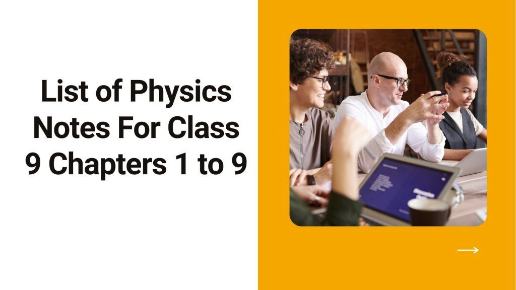 List of Physics Notes For Class 9 Chapters 1 to 9 We provide you with ninth grade chemistry notes which are all accurate and good in quality. Here's a list of these note offerings - ask your own questions (meaning conceptual questions in each topic), past papers, short questions, long questions, multiple choice questions, numerical problems
