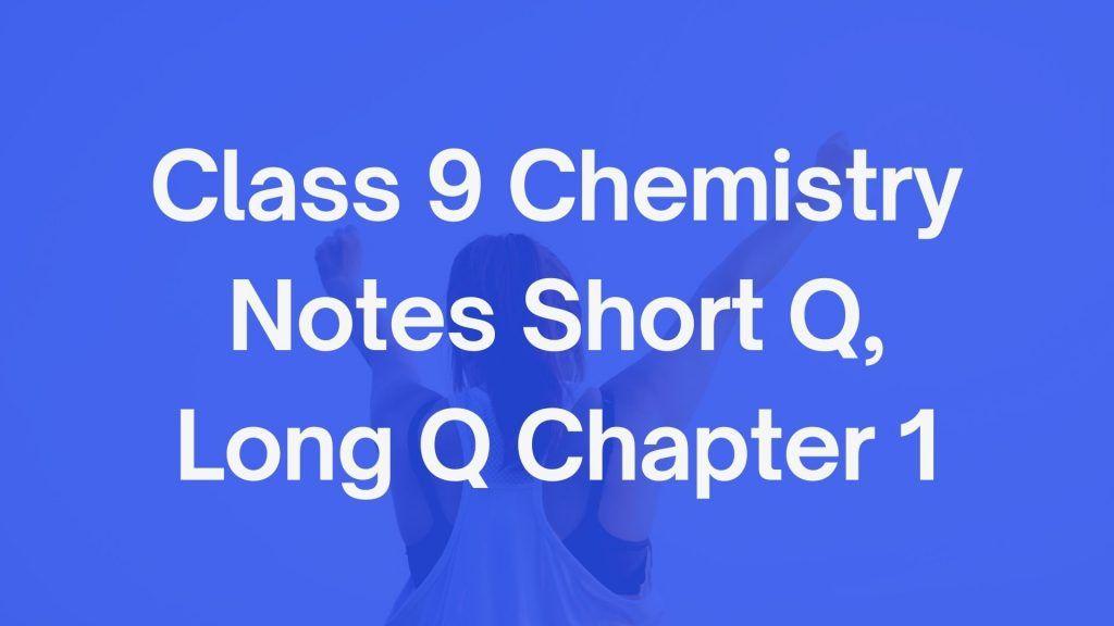 Class 9 Chemistry Notes Short Q, Long Q Chapter 1